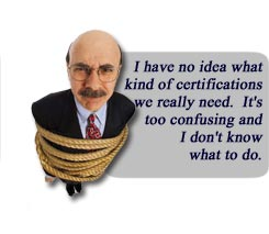 I have no idea what kind of certifications we really need. It's too confusing and I don't know what to do.